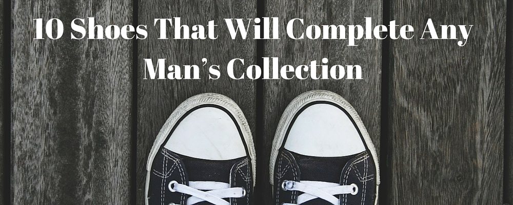 10 Shoes That Will Complete Any Man's Collection